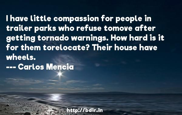 I have little compassion for people in trailer parks who refuse tomove after getting tornado warnings. How hard is it for them torelocate? Their house have wheels.  -   Carlos Mencia     Quotes
