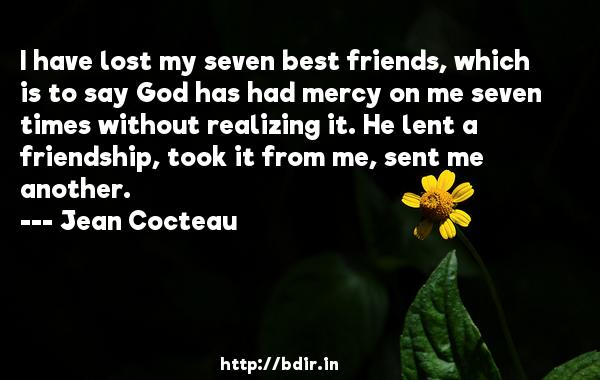 I have lost my seven best friends, which is to say God has had mercy on me seven times without realizing it. He lent a friendship, took it from me, sent me another.  -   Jean Cocteau     Quotes
