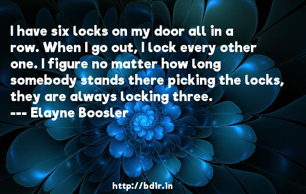 I have six locks on my door all in a row. When I go out, I lock every other one. I figure no matter how long somebody stands there picking the locks, they are always locking three.  -   Elayne Boosler     Quotes