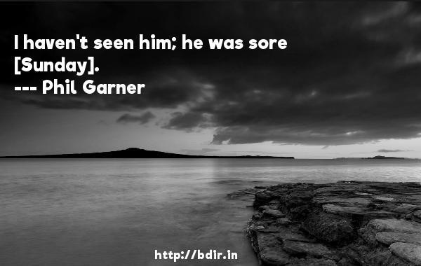 I haven't seen him; he was sore [Sunday].  -   Phil Garner     Quotes