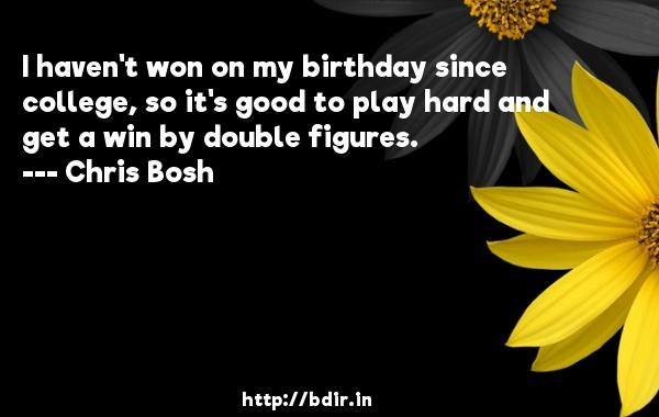 I haven't won on my birthday since college, so it's good to play hard and get a win by double figures.  -   Chris Bosh     Quotes