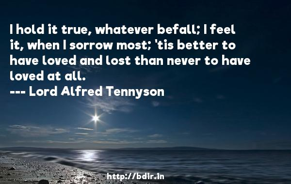 I hold it true, whatever befall; I feel it, when I sorrow most; 'tis better to have loved and lost than never to have loved at all.  -   Lord Alfred Tennyson     Quotes