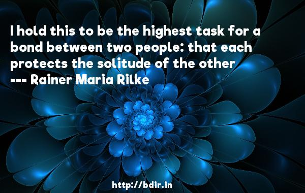 I hold this to be the highest task for a bond between two people: that each protects the solitude of the other  -   Rainer Maria Rilke     Quotes