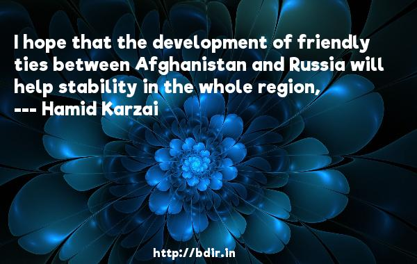 I hope that the development of friendly ties between Afghanistan and Russia will help stability in the whole region,  -   Hamid Karzai     Quotes