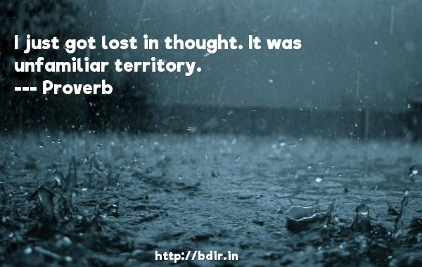 I just got lost in thought. It was unfamiliar territory.  -   Proverb      Quotes