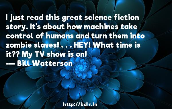 I just read this great science fiction story. It's about how machines take control of humans and turn them into zombie slaves! . . . HEY! What time is it?? My TV show is on!  -   Bill Watterson     Quotes