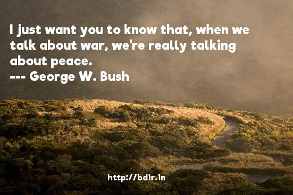 I just want you to know that, when we talk about war, we're really talking about peace.  -   George W. Bush     Quotes