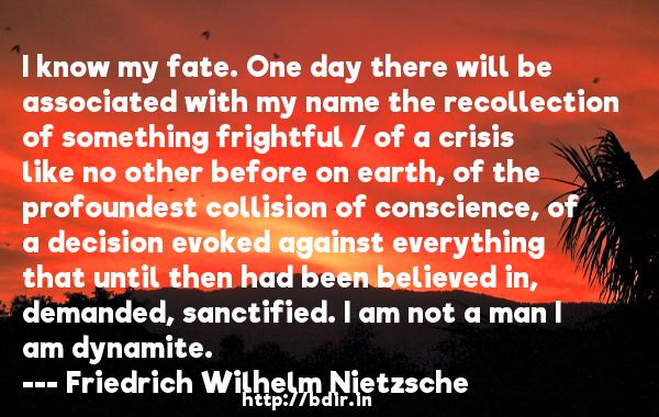 I know my fate. One day there will be associated with my name the recollection of something frightful / of a crisis like no other before on earth, of the profoundest collision of conscience, of a decision evoked against everything that until then had been believed in, demanded, sanctified. I am not a man I am dynamite.  -   Friedrich Wilhelm Nietzsche     Quotes