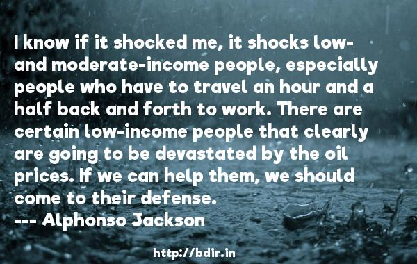 I know if it shocked me, it shocks low- and moderate-income people, especially people who have to travel an hour and a half back and forth to work. There are certain low-income people that clearly are going to be devastated by the oil prices. If we can help them, we should come to their defense.  -   Alphonso Jackson     Quotes