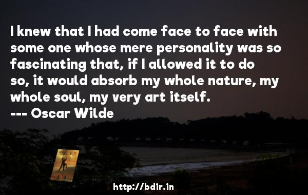 I knew that I had come face to face with some one whose mere personality was so fascinating that, if I allowed it to do so, it would absorb my whole nature, my whole soul, my very art itself.  -   Oscar Wilde     Quotes