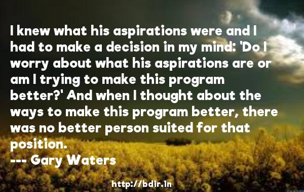 I knew what his aspirations were and I had to make a decision in my mind: 'Do I worry about what his aspirations are or am I trying to make this program better?' And when I thought about the ways to make this program better, there was no better person suited for that position.  -   Gary Waters     Quotes