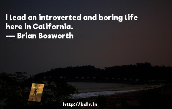 I lead an introverted and boring life here in California.  -   Brian Bosworth     Quotes