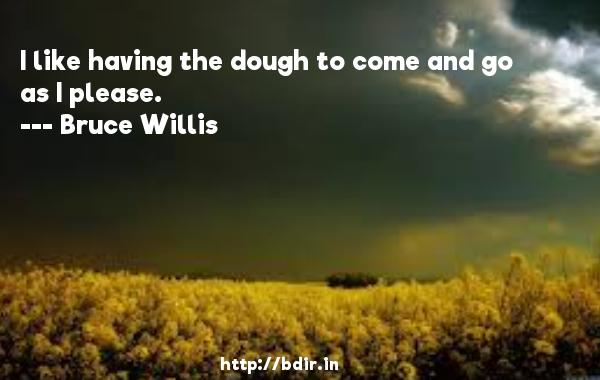 I like having the dough to come and go as I please.  -   Bruce Willis     Quotes