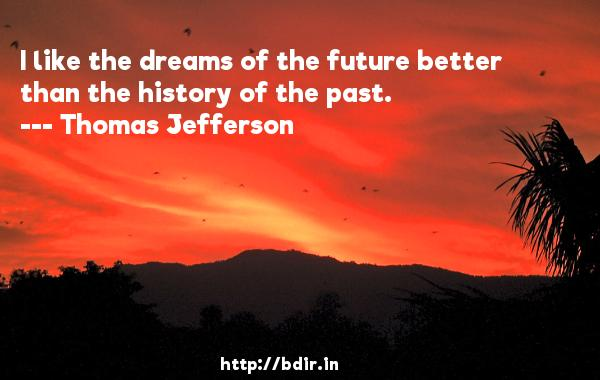 I like the dreams of the future better than the history of the past.  -   Thomas Jefferson     Quotes