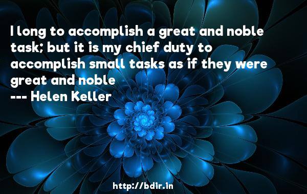 I long to accomplish a great and noble task; but it is my chief duty to accomplish small tasks as if they were great and noble  -   Helen Keller     Quotes
