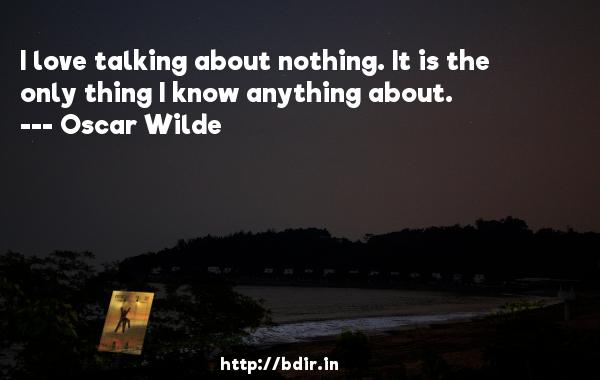 I love talking about nothing. It is the only thing I know anything about.  -   Oscar Wilde     Quotes