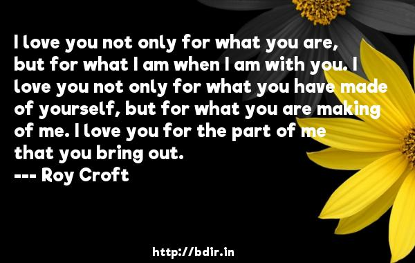 I love you not only for what you are, but for what I am when I am with you. I love you not only for what you have made of yourself, but for what you are making of me. I love you for the part of me that you bring out.  -   Roy Croft     Quotes