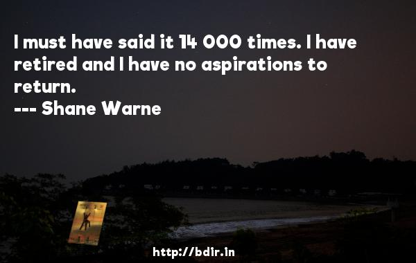 I must have said it 14 000 times. I have retired and I have no aspirations to return.  -   Shane Warne     Quotes