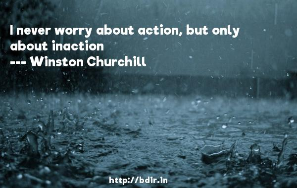 I never worry about action, but only about inaction  -   Winston Churchill     Quotes