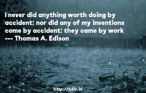I never did anything worth doing by accident; nor did any of my inventions come by accident; they came by work  -   Thomas A. Edison     Quotes