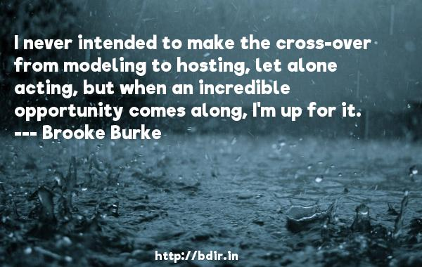 I never intended to make the cross-over from modeling to hosting, let alone acting, but when an incredible opportunity comes along, I'm up for it.  -   Brooke Burke     Quotes