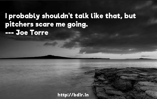 I probably shouldn't talk like that, but pitchers scare me going.  -   Joe Torre     Quotes