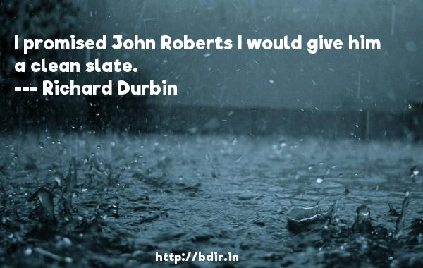 I promised John Roberts I would give him a clean slate.  -   Richard Durbin     Quotes