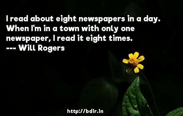 I read about eight newspapers in a day. When I'm in a town with only one newspaper, I read it eight times.  -   Will Rogers     Quotes