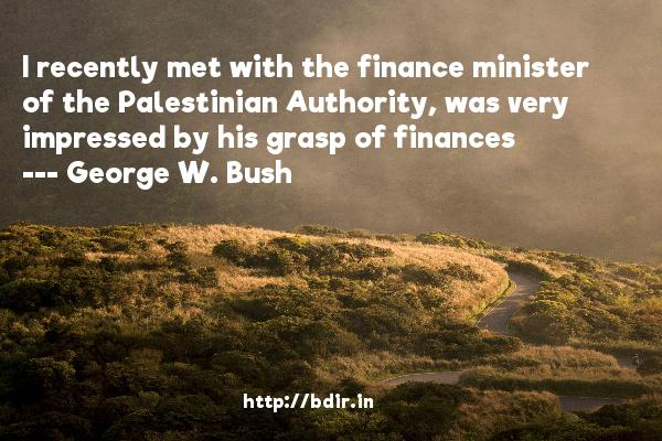 I recently met with the finance minister of the Palestinian Authority, was very impressed by his grasp of finances  -   George W. Bush     Quotes