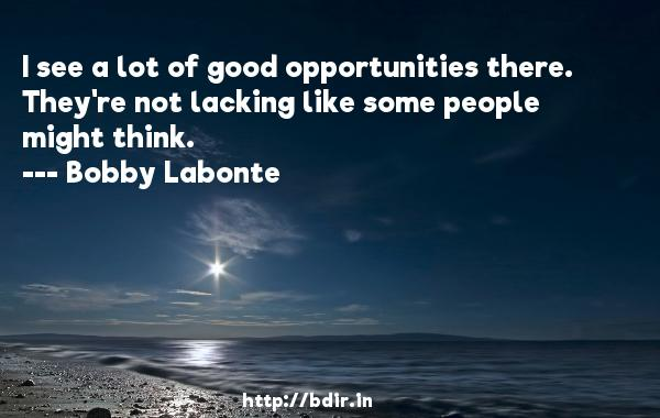 I see a lot of good opportunities there. They're not lacking like some people might think.  -   Bobby Labonte     Quotes