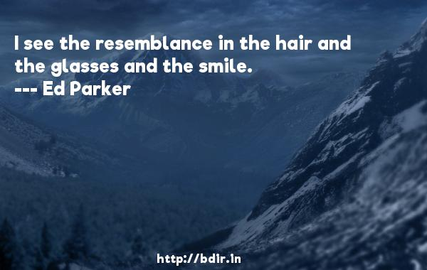 I see the resemblance in the hair and the glasses and the smile.  -   Ed Parker     Quotes