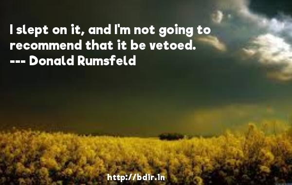 I slept on it, and I'm not going to recommend that it be vetoed.  -   Donald Rumsfeld     Quotes