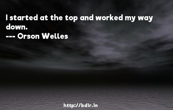 I started at the top and worked my way down.  -   Orson Welles     Quotes