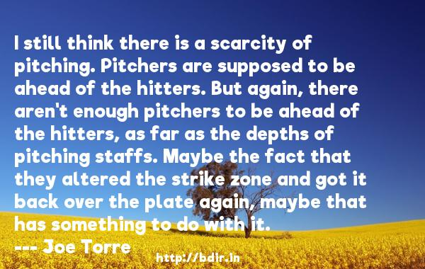 I still think there is a scarcity of pitching. Pitchers are supposed to be ahead of the hitters. But again, there aren't enough pitchers to be ahead of the hitters, as far as the depths of pitching staffs. Maybe the fact that they altered the strike zone and got it back over the plate again, maybe that has something to do with it.  -   Joe Torre     Quotes