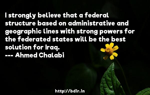 I strongly believe that a federal structure based on administrative and geographic lines with strong powers for the federated states will be the best solution for Iraq.  -   Ahmed Chalabi     Quotes