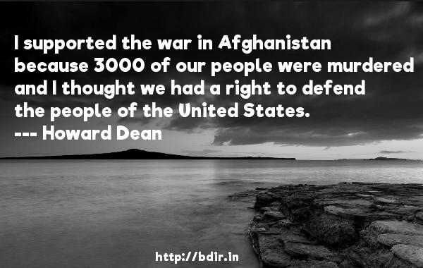 I supported the war in Afghanistan because 3000 of our people were murdered and I thought we had a right to defend the people of the United States.  -   Howard Dean     Quotes