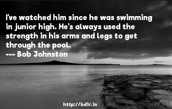 I've watched him since he was swimming in junior high. He's always used the strength in his arms and legs to get through the pool.  -   Bob Johnston     Quotes