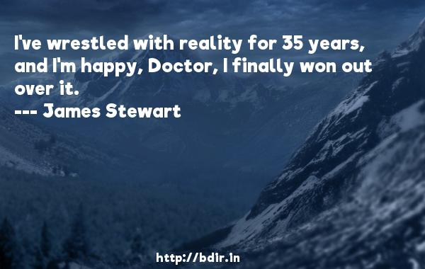 I've wrestled with reality for 35 years, and I'm happy, Doctor, I finally won out over it.  -   James Stewart     Quotes