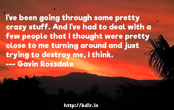 I've been going through some pretty crazy stuff. And I've had to deal with a few people that I thought were pretty close to me turning around and just trying to destroy me, I think.  -   Gavin Rossdale     Quotes