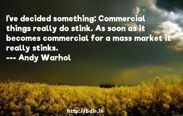 I've decided something: Commercial things really do stink. As soon as it becomes commercial for a mass market it really stinks.  -   Andy Warhol     Quotes