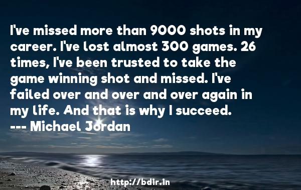 I've missed more than 9000 shots in my career. I've lost almost 300 games. 26 times, I've been trusted to take the game winning shot and missed. I've failed over and over and over again in my life. And that is why I succeed.  -   Michael Jordan     Quotes
