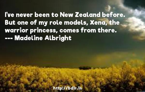 I've never been to New Zealand before. But one of my role models, Xena, the warrior princess, comes from there.  -   Madeline Albright     Quotes