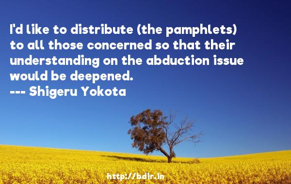 I'd like to distribute (the pamphlets) to all those concerned so that their understanding on the abduction issue would be deepened.  -   Shigeru Yokota     Quotes