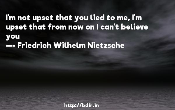 I'm not upset that you lied to me, I'm upset that from now on I can't believe you  -   Friedrich Wilhelm Nietzsche     Quotes