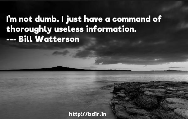 I'm not dumb. I just have a command of thoroughly useless information.  -   Bill Watterson     Quotes
