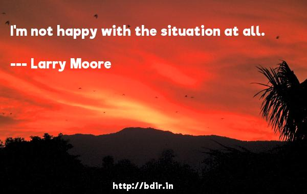 I'm not happy with the situation at all.  -   Larry Moore     Quotes