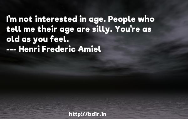 I'm not interested in age. People who tell me their age are silly. You're as old as you feel.  -   Henri Frederic Amiel     Quotes
