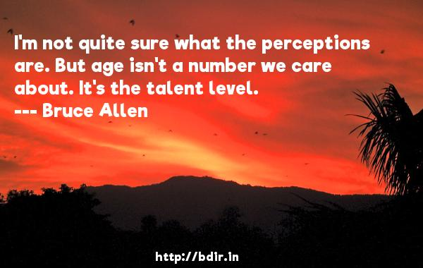 I'm not quite sure what the perceptions are. But age isn't a number we care about. It's the talent level.  -   Bruce Allen     Quotes