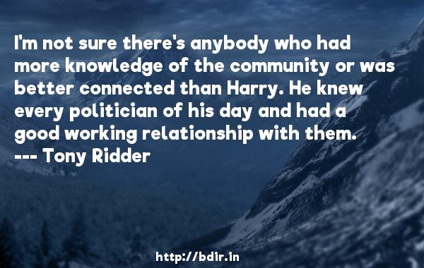 I'm not sure there's anybody who had more knowledge of the community or was better connected than Harry. He knew every politician of his day and had a good working relationship with them.  -   Tony Ridder     Quotes