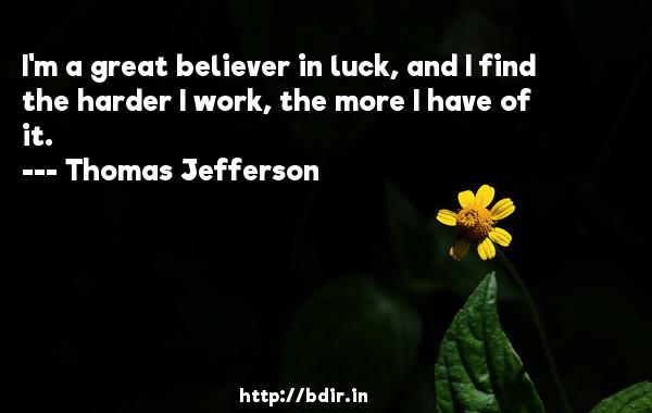 I'm a great believer in luck, and I find the harder I work, the more I have of it.  -   Thomas Jefferson     Quotes